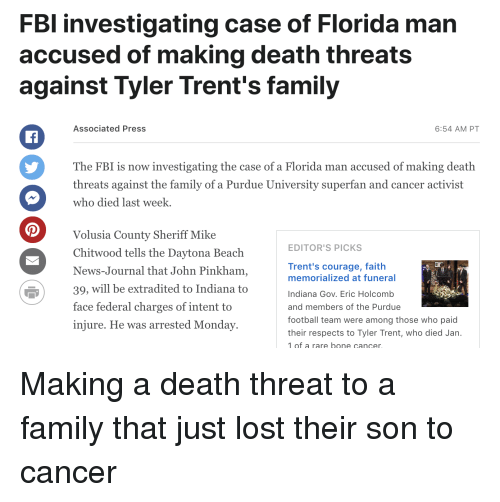 purdue university: FBl investigating case of Florida man  accused of making death threats  against Tyler Trent's family  Associated Press  6:54 AM PT  The FBI is now investigating the case of a Florida man accused of making death  threats against the family of a Purdue University superfan and cancer activist  who died last week  Volusia County Sheriff Mike  Chitwood tells the Daytona Beach  News-Journal that John Pinkham  39, will be extradited to Indiana to  face federal charges of intent to  injure. He was arrested Monday  EDITOR'S PICKS  Trent's courage, faith  memorialized at funeral  Indiana Gov. Eric Holcomb  and members of the Purdue  football team were among those who paid  their respects to Tyler Trent, who died Jan.  1of a rare bone cancer