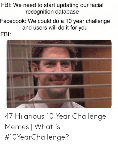 Memes What: FBl: We need to start updating our facial  Facebook: We could do a 10 year challenge  FB  recognition database  and users will do it for you 47 Hilarious 10 Year Challenge Memes | What is #10YearChallenge?