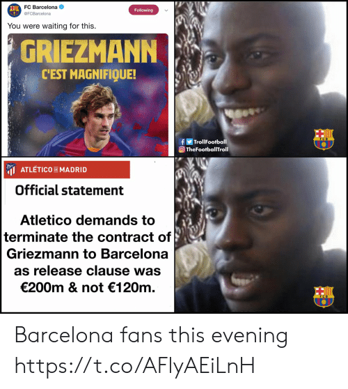 Barcelona: FC Barcelona  Following  @FCBarcelona  waiting for this  You were  GRIEZMANN  CEST MAGNIFIQUE!  fTrollFootball  TheFootballTroll  ATLETICO DEMADRID  Official statement  Atletico demands to  terminate the contract of  Griezmann to Barcelona  as release clause was  €200m & not 120m Barcelona fans this evening https://t.co/AFlyAEiLnH