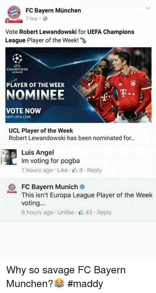 uefa champion league: FC Bayern Munchen  7 hrs  Vote Robert Lewandowski for UEFA Champions  League Player of the Week!  CHAMPIONS  LEAGUE  PLAYER OF THE WEEK  NOMINEE  VOTE NOW  MMP UEFA COM  UCL Player of the Week  Robert Lewandowski has been nominated for...  Luis Angel  Im voting for pogba  7 hours ago Like D 8 Reply  2 FC Bayern Munich  This isn't Europa League Player of the Week  Voting  6 hours ago Unlike 45 r Reply Why so savage FC Bayern Munchen?😂  #maddy