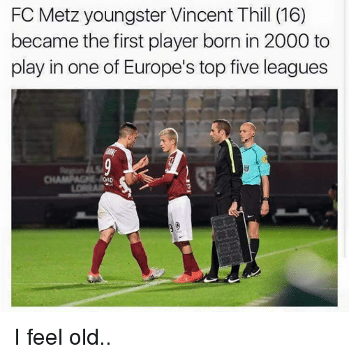 I Feel Old: FC Metz youngster Vincent Thill (16)  became the first player born in 2000 to  play in one of Europe's top five leagues  CWD I feel old..