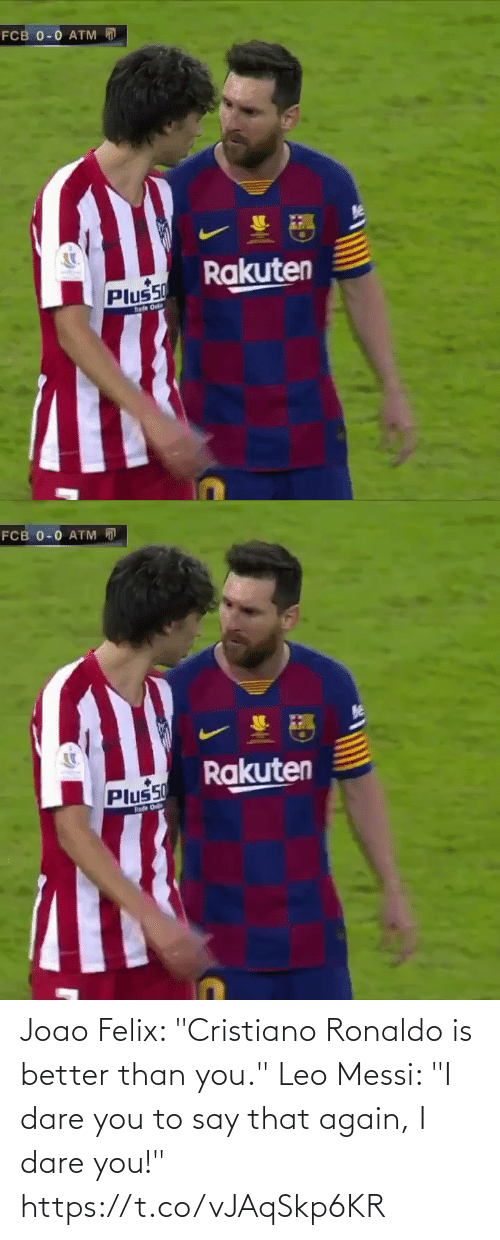 "0 0: FCB 0-0 ATM  Rakuten  Plus50  hade Onl   FCB 0-0 ATM D  Rakuten  Plus50  hade O Joao Felix: ""Cristiano Ronaldo is better than you.""  Leo Messi: ""I dare you to say that again, I dare you!"" https://t.co/vJAqSkp6KR"
