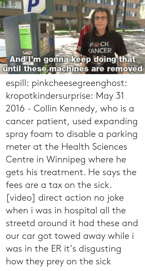 kennedy: FCK  CANCER  5467  Andm gonna keep doing that  until these machines are removed espill:  pinkcheesegreenghost:  kropotkindersurprise: May 31 2016 - Collin Kennedy, who is a cancer patient, used expanding spray foam to disable a parking meter at the Health Sciences Centre in Winnipeg where he gets his treatment. He says the fees are a tax on the sick. [video] direct action   no joke when i was in hospital all the streetd around it had these and our car got towed away while i was in the ER it's disgusting how they prey on the sick