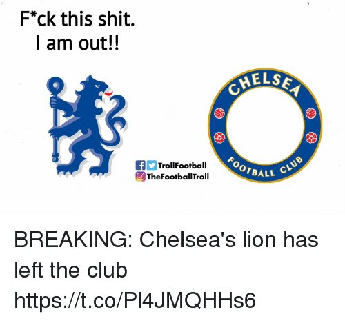 "Club, Memes, and Shit: F""ck this shit.  I am out!!  MELS  OOTBALL  TrollFootball  OTheFootballTroll BREAKING: Chelsea's lion has left the club https://t.co/Pl4JMQHHs6"