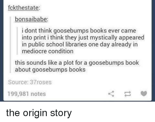 goosebumps: fckthestate:  bonsaibabe  i dont think goosebumps books ever came  into print i think they just mystically appeared  in public school libraries one day already in  mediocre condition  this sounds like a plot for a goosebumps book  about goosebumps books  Source: 37roses  199,981 notes the origin story