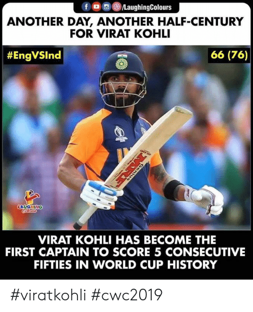 In World: fD LaughingColours  ANOTHER DAY, ANOTHER HALF-CENTURY  FOR VIRAT KOHLI  66 (76)  #EngVSlnd  LAUGHING  VIRAT KOHLI HAS BECOME THE  FIRST CAPTAIN TO SCORE 5 CONSECUTIVE  FIFTIES IN WORLD CUP HISTORY  MRE #viratkohli #cwc2019