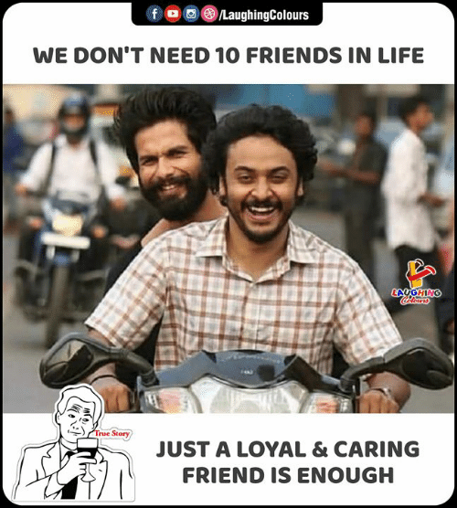 Friends, Life, and True: fD  LaughingColours  WE DON'T NEED 10 FRIENDS IN LIFE  LAUGHING  Coclors  True Story  JUST A LOYAL & CARING  FRIEND IS ENOUGH