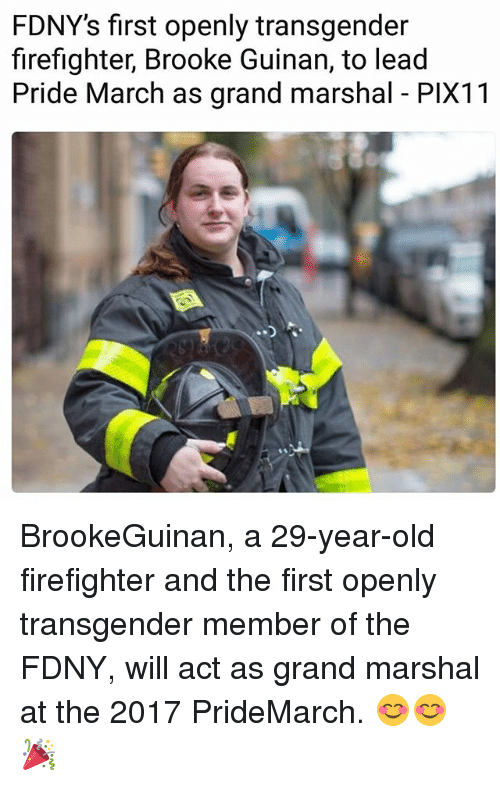 marshalls: FDNY's first openly transgender  firefighter, Brooke Guinan, to lead  Pride March as grand marshal PlX11 BrookeGuinan, a 29-year-old firefighter and the first openly transgender member of the FDNY, will act as grand marshal at the 2017 PrideMarch. 😊😊🎉