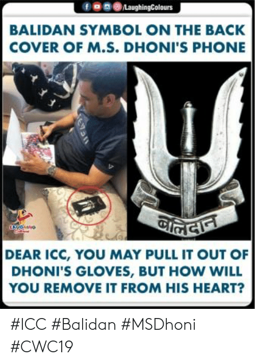 Phone, Heart, and Indianpeoplefacebook: fe 0LaughingColours  BALIDAN SYMBOL ON THE BACK  COVER OF M.S. DHONI'S PHONE  DEAR ICC, YOU MAY PULL IT OUT OF  DHONI'S GLOVES, BUT HOW WILL  YOU REMOVE IT FROM HIS HEART? #ICC #Balidan #MSDhoni #CWC19