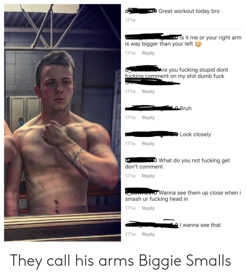 Anna, Biggie Smalls, and Dumb: Fe Great workout today bro  171w  s it me or your right arm  is way bigger than your left  171w Reply  re you fucking stupid dont  fuckina comment on my shit dumb fuck  171w Reply  ruh  171w Reply  Look closely  171w Reply  0 What do you not fucking get  don't comment  171w Reply  anna see them up close wheni  smash ur fucking head in  171w Reply  A I wanna see that  171w Reply They call his arms Biggie Smalls