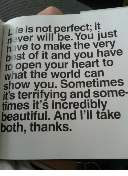 Open Your Heart: fe is not perfect; it  never will' be. You just  have to make the very  best of it and you have  to open your heart to  what the world can  show you. Sometimes  it's terrifying and some-  times it's incredibly  beautiful. And I'll táke  both, thanks.
