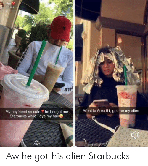 Cute, Starbucks, and Alien: Fea  Sh ago  LE  My boyfriend so cute ? he bought me  Starbucks while I dye my hair  Went to Area 51, got me my alien  G&  CHAT  nomn Aw he got his alien Starbucks