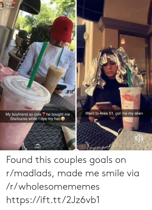 Cute, Goals, and Starbucks: Fea  Sh ago  My boyfriend so cute ? he bought me  Starbucks while I dye my hair  Went to Area 51, got me my alien  G  CHAT  nomn Found this couples goals on r/madlads, made me smile via /r/wholesomememes https://ift.tt/2Jz6vb1