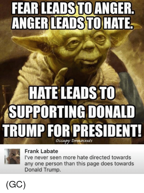 Trump For President: FEAR LEADSTO ANGER.  ANGER LEADSTO HATE.  HATE LEADS TO  SUPPORTING DONALD  TRUMP FOR PRESIDENT!  occupy Democrats  Frank Labate  I've never seen more hate directed towards  any one person than this page does towards  Donald Trump. (GC)