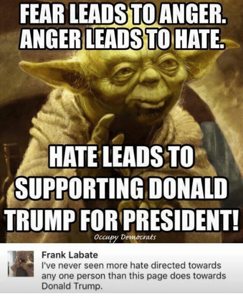 Trump For President: FEAR LEADSTO ANGER.  ANGER LEADSTO HATE.  HATE LEADS TO  SUPPORTING DONALD  TRUMP FOR PRESIDENT!  occupy Democrats  Frank Labate  I've never seen more hate directed towards  any one person than this page does towards  Donald Trump.