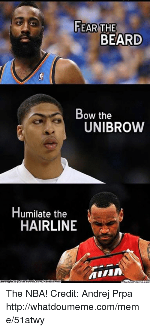unibrow: FEAR THE  BEARD  Bow the  UNIBROW  Humilate the  HAIRLINE The NBA! Credit: Andrej Prpa  http://whatdoumeme.com/meme/51atwy