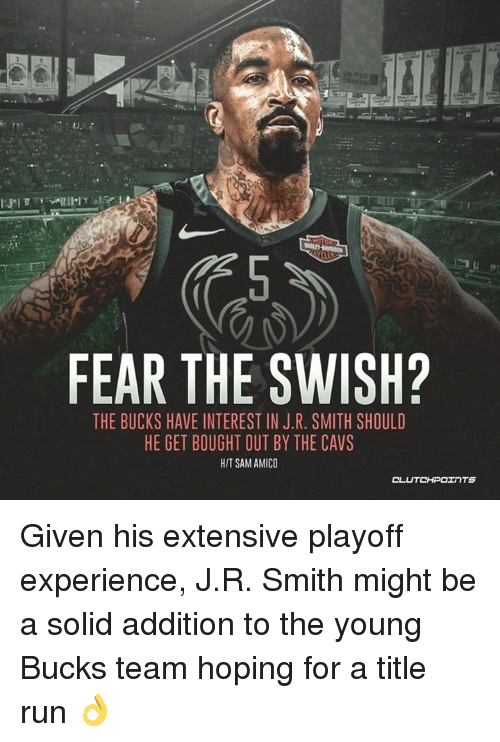 J R Smith: FEAR THE SWISH?  THE BUCKS HAVE INTEREST IN J.R. SMITH SHOULD  HE GET BOUGHT OUT BY THE CAVS  HIT SAM AMICO Given his extensive playoff experience, J.R. Smith might be a solid addition to the young Bucks team hoping for a title run 👌