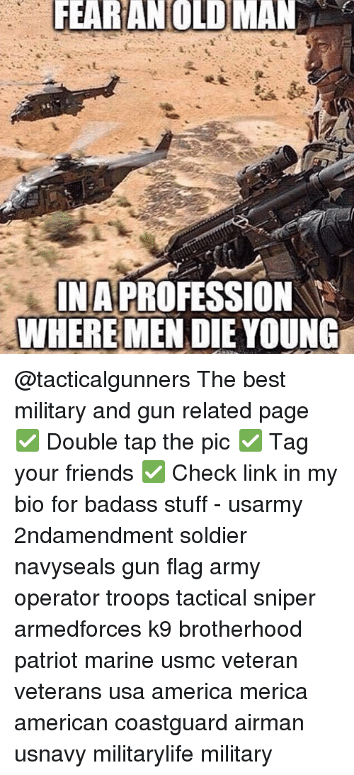 Professionalism: FEARANOLD MAN  INA  WHERE MEN DIE YOUNG  PROFESSION @tacticalgunners The best military and gun related page ✅ Double tap the pic ✅ Tag your friends ✅ Check link in my bio for badass stuff - usarmy 2ndamendment soldier navyseals gun flag army operator troops tactical sniper armedforces k9 brotherhood patriot marine usmc veteran veterans usa america merica american coastguard airman usnavy militarylife military