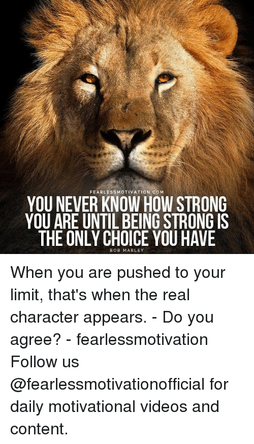 Bob Marley, Memes, and Videos: FEARLESSMOTIVATION COM  YOU NEVER KNOW HOW STRONG  YOU ARE UNTIL BEING STRONG IS  THE ONLY CHOICE YOU HAVE  BOB MARLEY When you are pushed to your limit, that's when the real character appears. - Do you agree? - fearlessmotivation Follow us @fearlessmotivationofficial for daily motivational videos and content.