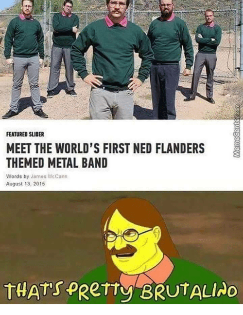Ned Flanders: FEATURED SLIDER  MEET THE WORLD'S FIRST NED FLANDERS  THEMED METAL BAND  Words by James Mc Cann  August 13, 2015  THATs pRerty BRUTALINO