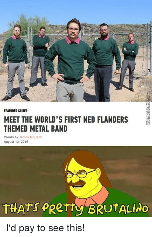 Ned Flanders: FEATURED SLIDER  MEET THE WORLD'S FIRST NED FLANDERS  THEMED METAL BAND  Words by James McCann  August 13, 2015  THATs PRerry BRUTALINO I'd pay to see this!