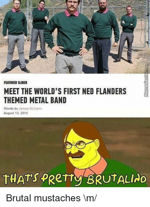 Ned Flanders: FEATURED SLIDER  MEET THE WORLD'S FIRST NED FLANDERS  THEMED METAL BAND  Words by James McCann  August 13, 2015  THAT's  PRerry BRUTALIAo Brutal mustaches \m/