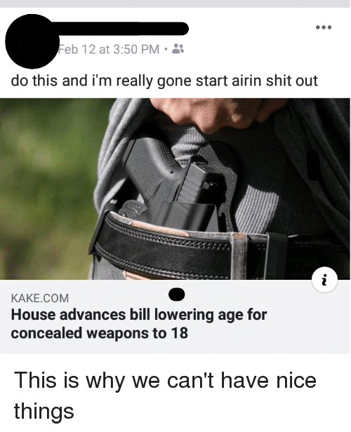 Shit, House, and Nice: Feb 12 at 3:50 PM .  do this and i'm really gone start airin shit out  KAKE.COM  House advances bill lowering age for  concealed weapons to 18