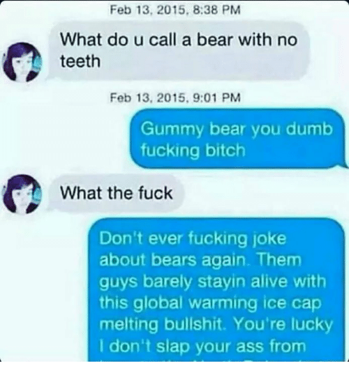 Alive, Ass, and Bitch: Feb 13, 2015, 8:38 PM  What do u call a bear with no  teeth  Feb 13, 2015, 9:01 PM  Gummy bear you dumb  fucking bitch  What the fuck  Don't ever fucking joke  about bears again. Them  guys barely stayin alive with  this global warming ice cap  melting bullshit. You're lucky  I don't slap your ass from