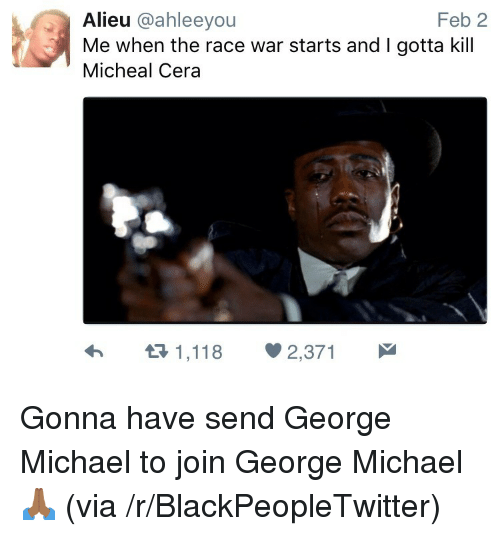 Blackpeopletwitter, Michael, and Race: Feb 2  Alieu @ahleeyou  Me when the race war starts and I gotta kill  Micheal Cera <p>Gonna have send George Michael to join George Michael 🙏🏾 (via /r/BlackPeopleTwitter)</p>