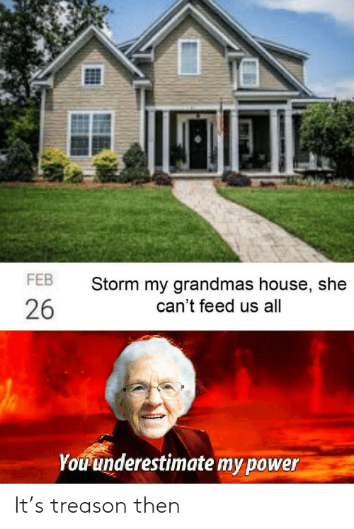 Grandmas: FEB  Storm my grandmas house, she  can't feed us all  26  Youunderestimate my power It's treason then