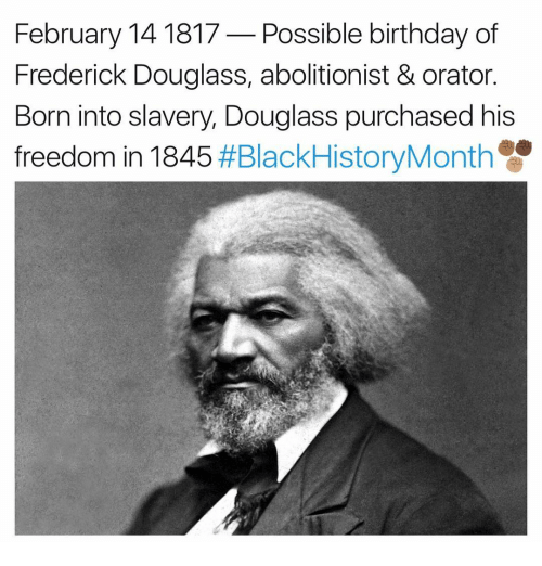 Birthday, Memes, and Frederick Douglass: February 14 1817 Possible birthday of  Frederick Douglass, abolitionist & orator.  Born into slavery, Douglass purchased his  freedom in 1845