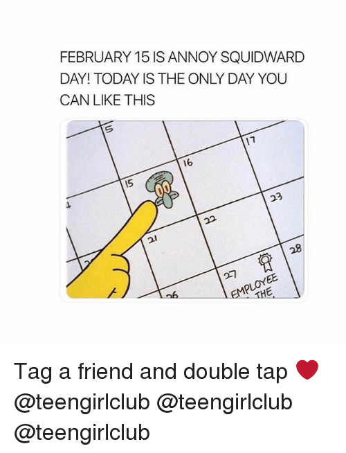 Annoy Squidward Day: FEBRUARY 15 IS ANNOY SQUIDWARD  DAY! TODAY IS THE ONLY DAY YOU  CAN LIKE THIS  16  15  23  28  比 Tag a friend and double tap ❤️ @teengirlclub @teengirlclub @teengirlclub