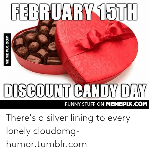 February 15Th: FEBRUARY 15TH  DISCOUNT CANDY DAY  FUNNY STUFF ON MEMEPIX.COM  MEMEPIX.COM There's a silver lining to every lonely cloudomg-humor.tumblr.com