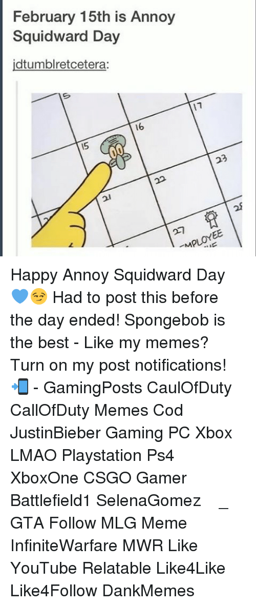 Annoy Squidward Day: February 15th is Annoy  Squidward Day  idtumblretcetera:  16 Happy Annoy Squidward Day 💙😏 Had to post this before the day ended! Spongebob is the best - Like my memes? Turn on my post notifications! 📲 - GamingPosts CaulOfDuty CallOfDuty Memes Cod JustinBieber Gaming PC Xbox LMAO Playstation Ps4 XboxOne CSGO Gamer Battlefield1 SelenaGomez بوس_ستيشن GTA Follow MLG Meme InfiniteWarfare MWR Like YouTube Relatable Like4Like Like4Follow DankMemes