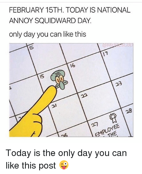 Annoy Squidward Day: FEBRUARY 15TH. TODAY IS NATIONAL  ANNOY SQUIDWARD DAY  only day you can like this  17  16  15  23  21 Today is the only day you can like this post 😜