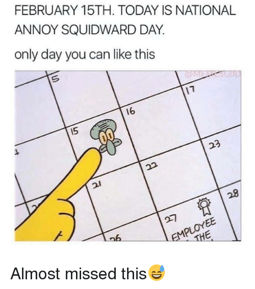 Squidward, Today, and Can: FEBRUARY 15TH. TODAY IS NATIONAL  ANNOY SQUIDWARD DAY.  only day you can like this  16  15  23 Almost missed this😅