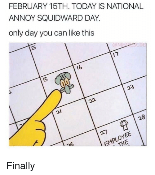 Squidward, Today, and Can: FEBRUARY 15TH. TODAY IS NATIONAL  ANNOY SQUIDWARD DAY.  only day you can like this  16  15 Finally