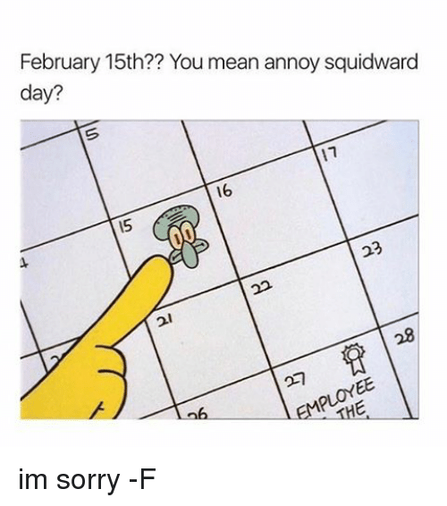 Annoy Squidward Day: February 15th?? You mean annoy squidward  day?  11  16 im sorry -F
