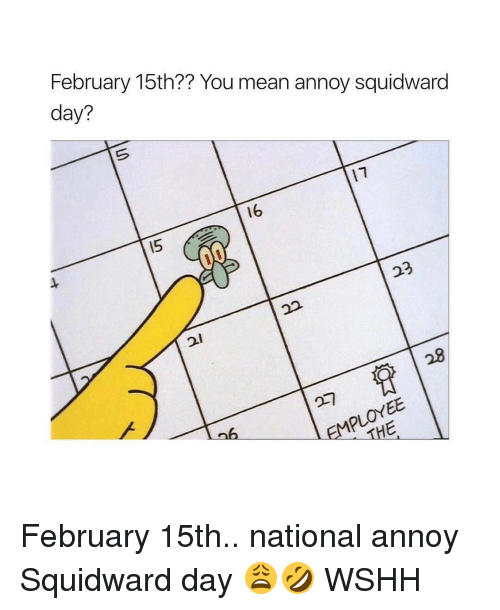 Annoy Squidward Day: February 15th?? You mean annoy squidward  day?  16  15  23  THE February 15th.. national annoy Squidward day 😩🤣 WSHH