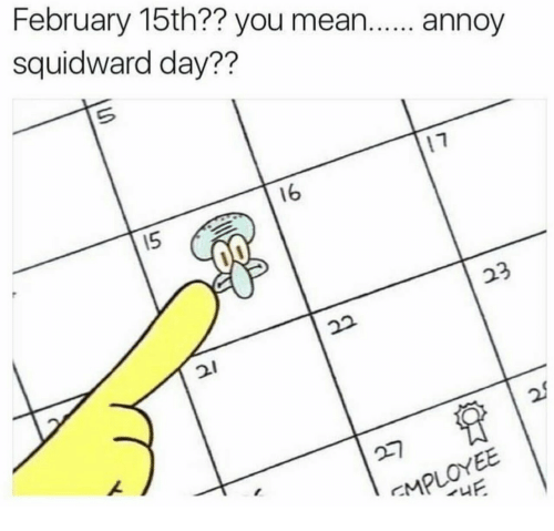 Annoy Squidward Day: February 15th?? you mean. annoy  squidward day??  16  5  2  2.  2
