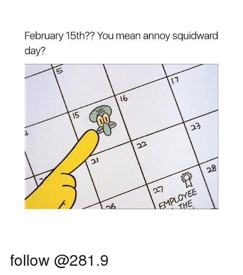 Annoy Squidward Day: February 15th?? You mean annoy squidward  day?  16 follow @281.9