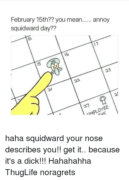 Annoy Squidward Day: February 15th?? you mean  annoy  Squidward day??  16 haha squidward your nose describes you!! get it.. because it's a dick!!! Hahahahha ThugLife noragrets