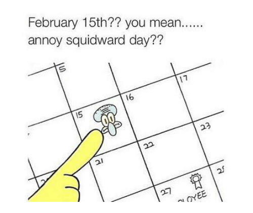 Annoy Squidward Day: February 15th?? you mean  annoy squidward day?  V1  16  ONEE