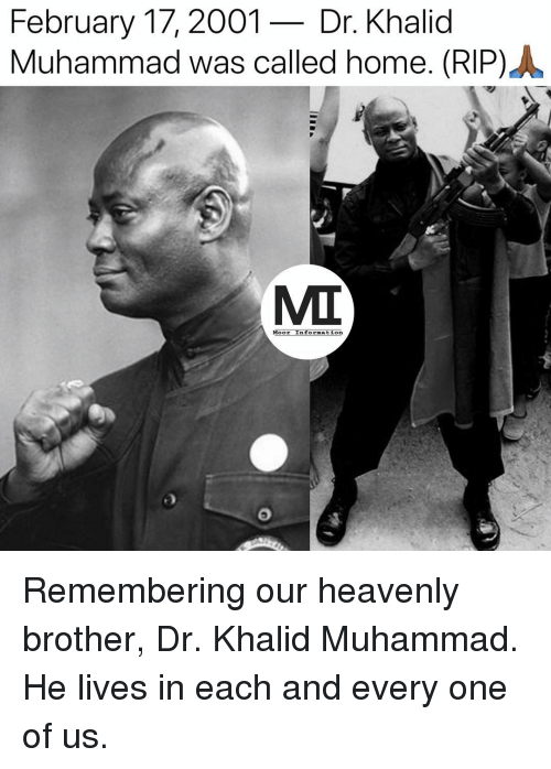 Khalid: February 17,2001- Dr. Khalid  Muhammad was called home. (RIP) .  MIT  Moor Information Remembering our heavenly brother, Dr. Khalid Muhammad. He lives in each and every one of us.