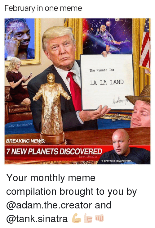 The Winner Is: February in one meme  The Winner Is:  LA LA LAND  atiOR  adam the creator  BREAKING NEWS:  7 NEWPLANETS DISCOVERED  tank, sinatra  ALB I'll gravitate towards that Your monthly meme compilation brought to you by @adam.the.creator and @tank.sinatra 💪🏼👍🏻👊🏻