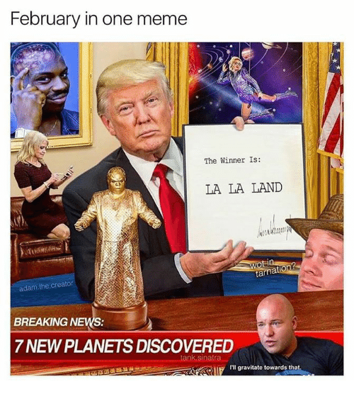 The Winner Is: February in one meme  The Winner Is:  LA LA LAND  adam the creator  BREAKING NEWS:  7NEWPLANETS DISCOVERED  tank Sinatra  I'll gravitate towards that