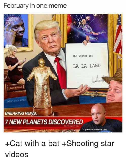 The Winner Is: February in one meme  The Winner Is:  LA LA LAND  ta  adam.the.creator  BREAKING NEWS:  7 NEW PLANETS DISCOVERED  I'll gravitate towards that. <p>+Cat with a bat +Shooting star videos</p>