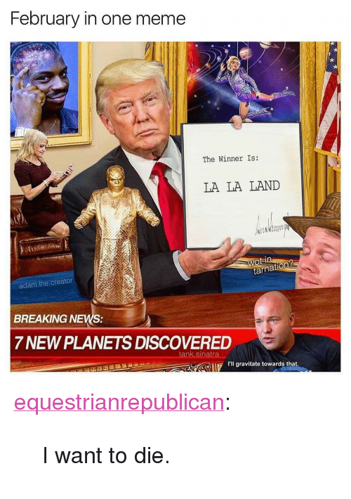 "The Winner Is: February in one meme  The Winner Is:  LA LA LAND  adam.the creator  BREAKING NEWS:  7 NEW PLANETS DISCOVERED  I'll gravitate towards that <p><a href=""http://equestrianrepublican.tumblr.com/post/157869817016/i-want-to-die"" class=""tumblr_blog"">equestrianrepublican</a>:</p>  <blockquote><p>I want to die.</p></blockquote>"