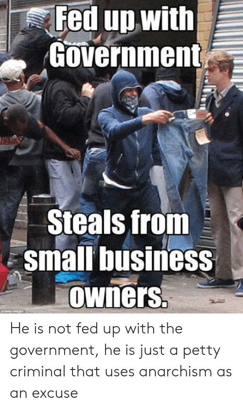 Petty, Business, and Anarchism: Fed up with  Government  Steals from  small business  owners He is not fed up with the government, he is just a petty criminal that uses anarchism as an excuse