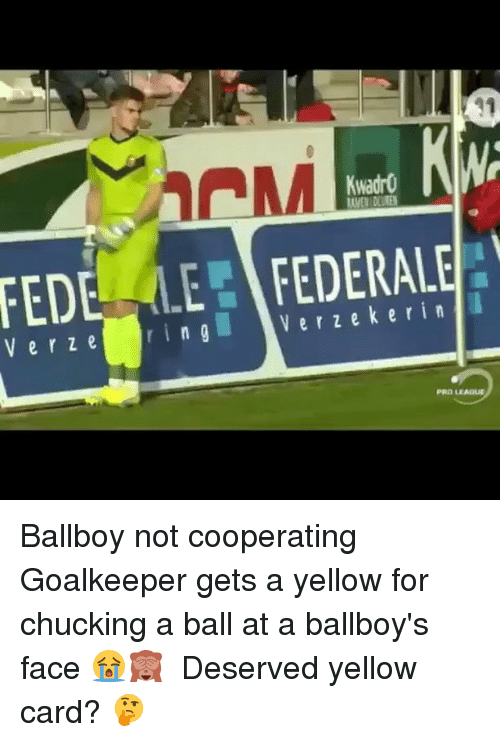 Memes, 🤖, and Face: FEDE LE FEDERALE  Ver Kwadr0  KWA  V e r z e r i n g Ballboy not cooperating Goalkeeper gets a yellow for chucking a ball at a ballboy's face 😭🙈 ⠀ Deserved yellow card?⠀🤔 ⠀ ⠀ ⠀